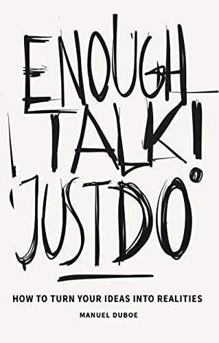 - Enough Talk Just Do: How to turn your ideas into realities