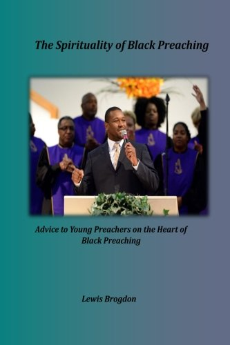 The Spirituality of Black Preaching: Advice to Young Preachers on the Heart of Black Preaching pdf