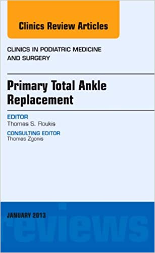 Primary Total Ankle Replacement, An Issue of Clinics in Podiatric Medicine and Surgery, 1e (The Clinics: Orthopedics)