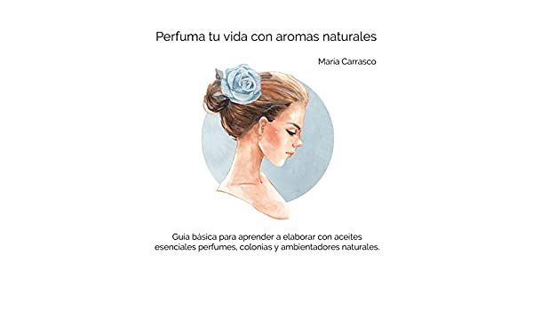 Amazon.com: Perfuma tu vida con aromas naturales: Guía básica para que aprendas a elaborar con aceites esenciales tus perfumes, colonias y ambientadores ...