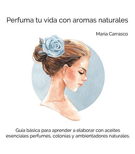 Perfuma tu vida con aromas naturales: Guía básica para que aprendas a elaborar con aceites esenciales tus perfumes,...