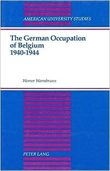 The German Occupation of Belgium 1940-1944 (American University Studies)