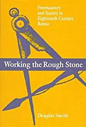 Working the Rough Stone - Freemasonry and Society in Eighteenth-Century Russia