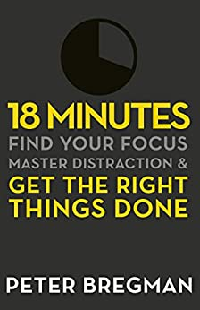 18 Minutes: Find Your Focus, Master Distraction and Get the Right Things Done by [Bregman, Peter]