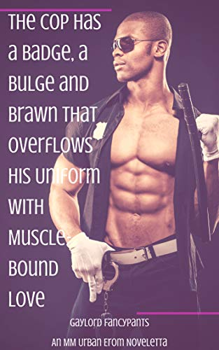 The Cop Has a Badge, a Bulge and Brawn That Overflows His Uniform With Muscle-Bound Love: An MM Urban Erom Noveletta -