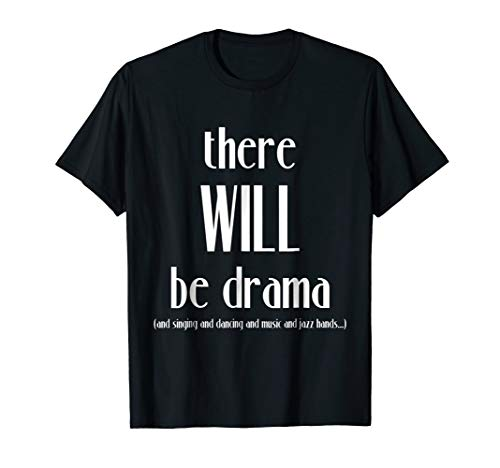 There Will Be Drama, Singing, Dancing- Funny Theater Shirt