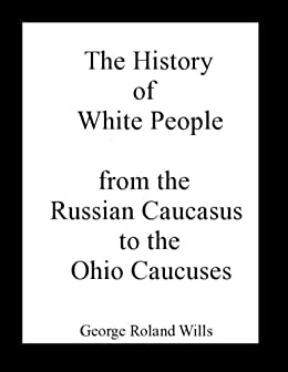 The History of White People - from the Russian Caucasus to the Ohio Caucuses by [Wills, George Roland]