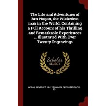 The Life and Adventures of Ben Hogan, the Wickedest Man in the World. Containing a Full Account of His Thrilling and Remarkable Experiences ... Illustrated with Over Twenty Engravings