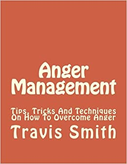 Book Anger Management: Tips, Tricks And Techniques On How To Overcome Anger (Irritability, Anger Management For Women, Anger Management For Men) (Volume 1) by Travis Smith (2016-02-18)