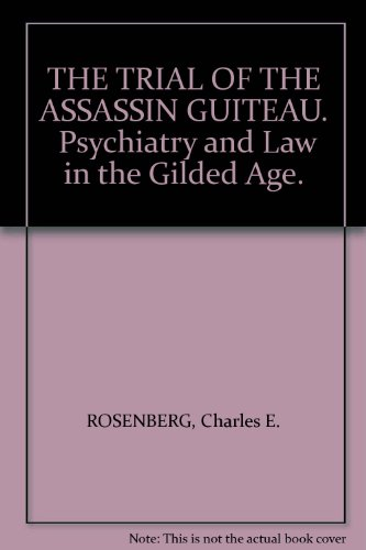 THE TRIAL OF THE ASSASSIN GUITEAU.  Psychiatry and Law in the Gilded (Trial Of The Assassin Guiteau)