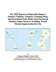 The 2007 Report on Disposable Diapers, Sanitary Napkins, Tampons, Training Pants, and Incontinent Pads Made from Purchased Sanitary Paper Stock or Wadding: World Market Segmentation by City