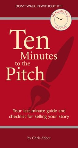 Ten Minutes to the Pitch: Your Last-Minute Guide and Checklist for Selling Your Story (10 Minutes 2 Success)
