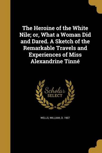 The Heroine of the White Nile; Or, What a Woman Did and Dared. a Sketch of the Remarkable Travels and Experiences of Miss Alexandrine Tinne