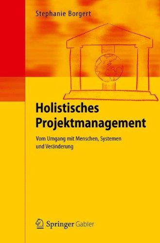 Holistisches Projektmanagement: Vom Umgang mit Menschen, Systemen und Veränderung
