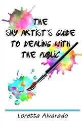 The Shy Artist's Guide to Dealing With the Public by Loretta Alvarado (2012-04-13)