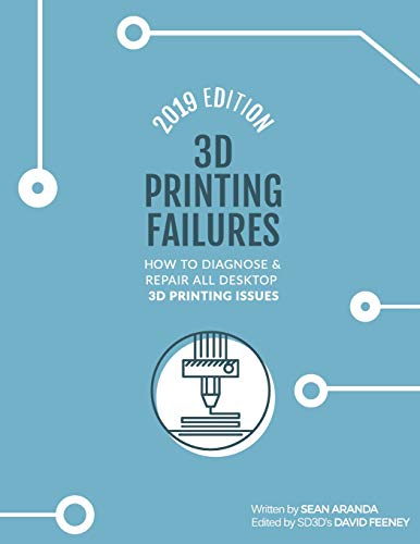 3D Printing Failures: 2019 Edition: How to Diagnose and Repair ALL Desktop 3D Printing Issues por Sean Aranda