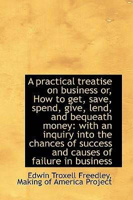 A Practical Treatise on Business Or, How to Get, Save, Spend, Give, Lend, and Bequeath Money : With a(Hardback) - 2009 Edition pdf