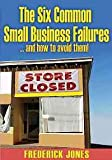 The Six Common Small Business Failures : And how to avoid Them!, Jones, Frederick, 0578008599