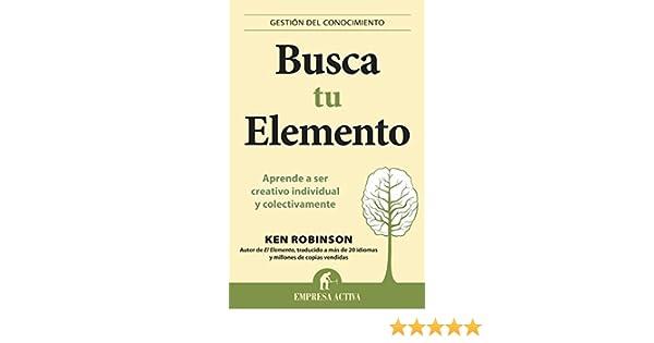 Amazon.com: Busca tu elemento (Gestión del conocimiento) (Spanish Edition) eBook: Ken Robinson, Roc Filella Escolà: Kindle Store
