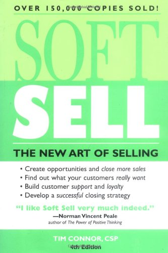 Soft Sell: The New Art of Selling (Soft Sell: Use the New Art of Selling to Create Opportunities & Close More Sales)