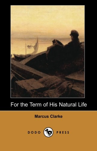 Download For the Term of His Natural Life (Dodo Press): The Most Famous Work By The Australian Novelist And Poet, For The Term Of His Natural Life Is A ... Appeared In Serial Form In A Melbourne Paper. PDF