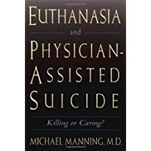 Euthanasia and Physician-Assisted Suicide: Killing or Caring?