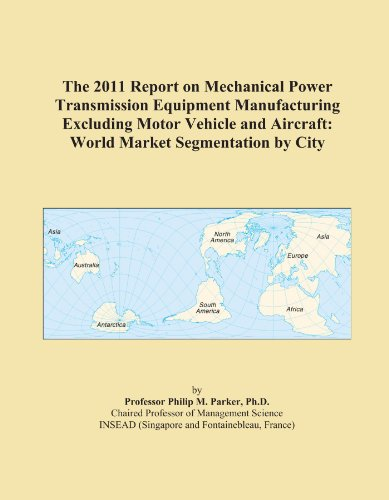 The 2011 Report on Mechanical Power Transmission Equipment Manufacturing Excluding Motor Vehicle and Aircraft: World Market Segmentation by City