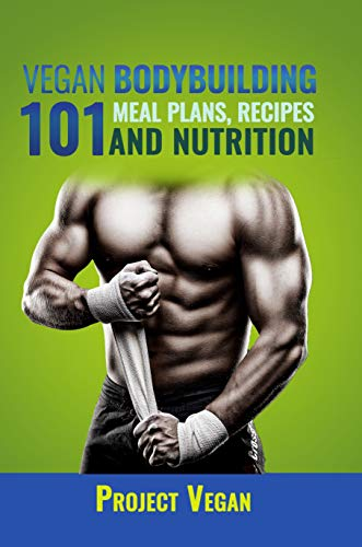 Vegan Bodybuilding 101 - Meal Plans, Recipes and Nutrition: A Guide to Building Muscle, Staying Lean, and Getting Strong the Vegan way (Revised Edition) por ProjectVegan