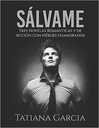 Sálvame: Tres Novelas Románticas y de Acción con Héroes Enamorados Colección de Romance: Amazon.es: Tatiana Garcia: Libros