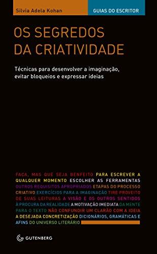 Os Segredos da Criatividade. Técnicas Para Desenvolver a Imaginação, Evitar Bloqueios e Expressar Ideias