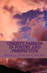 Christ's Passion in Poetry and Perspective: Commemorate Christ's Death and Resurrection with an original, thought-provoking and inspirational resource for education, performing arts or contemplation.
