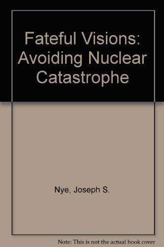 Fateful Visions: Avoiding Nuclear Catastrophe Joseph S. Nye
