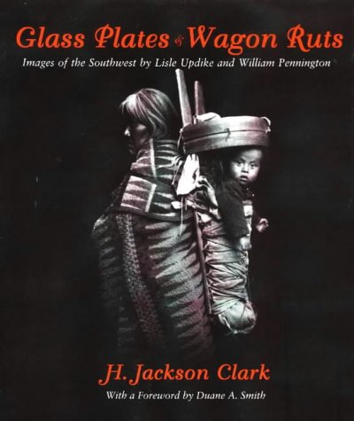 Glass Plates & Wagon Ruts: Images of the Southwest by Lisle Updike and William - Glass Plate Photography