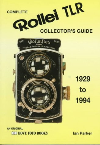 Complete Collector's Guide to the Rollei TLR: Listing All Known Rollei TLR Cameras 1929-1994