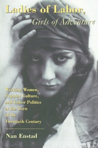 (Ladies of Labor, Girls of Adventure: Working Women, Popular Culture, and Labor Politics at the Turn of the Twentieth Century)