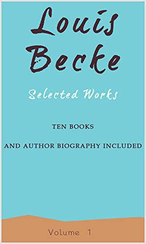 Louis Becke: Selected Works, Vol. 1: (Ten Books and Author's Biography Included)