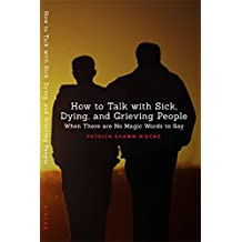 How To Talk With Sick, Dying and Grieving People: When There are No Magic Words to Say (Resources on Faith, Sickness, Grief and Doubt Book 1)