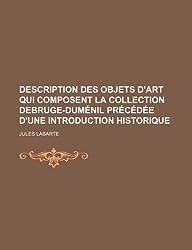 Description Des Objets D'Art Qui Composent La Collection Debruge-Dumenil Precedee D'Une Introduction Historique