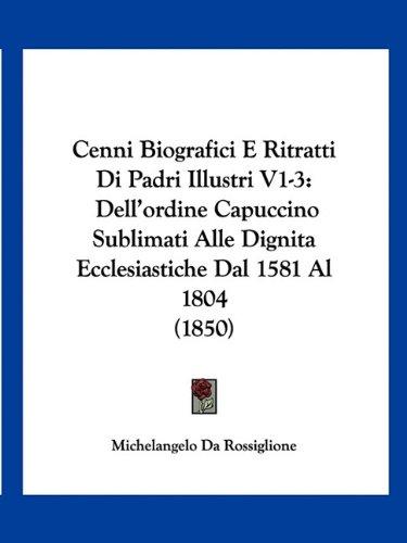 Cenni Biografici E Ritratti Di Padri Illustri V1-3: Dell'ordine Capuccino Sublimati Alle Dignita Ecclesiastiche Dal 1581 Al 1804 (1850)