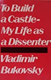To Build a Castle : My Life As a Dissenter, Bukovsky, Vladimir, 0896331318