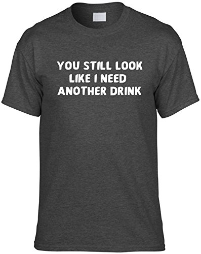 Mens Funny T Shirt M  You Still Look Like I Need Another Drink  Novelty Unisex