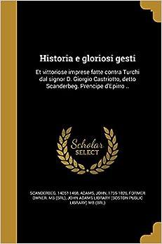 Historia E Gloriosi Gesti: Et Vittoriose Imprese Fatte Contra Turchi Dal Signor D. Giorgio Castriotto, Detto Scanderbeg. Prencipe D'Epirro .. (Italian Edition)