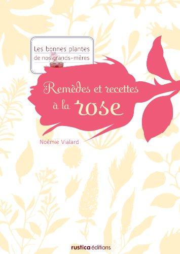 Remèdes et recettes à la rose (Les bonnes plantes de nos grands-mères) (French Edition)