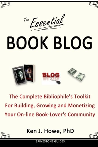 The Essential Book Blog: The Complete Bibliophile's Toolkit for Building, Growing and Monetizing Your On-Line Book-Lover's Community (Brinestone Guides) (Volume 1)