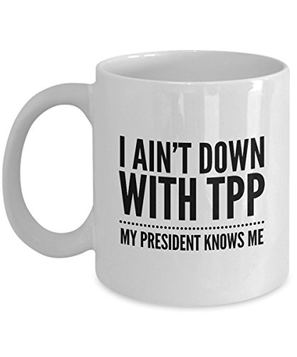 Anti TPP Mug - I Ain't Down With TPP My President Knows Me - Mysterious 11 oz Coffee Cup - AIE Inspirations