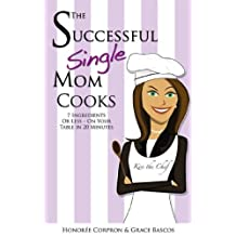 The Successful Single Mom Cooks!: 7 Ingredients or Less, On Your Table in 20 Minutes (The Successful Single Mom Book 2)