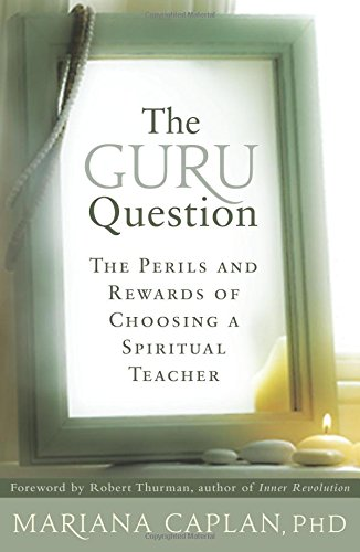 The Guru Question: The Perils and Rewards of Choosing a Spiritual Teacher