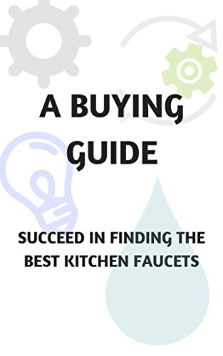A BUYING GUIDE - SUCCEED IN FINDING THE BEST KITCHEN FAUCETS by [Frost, Gigi]