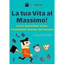 La tua vita al massimo!: Come Aumentare la tua Produttività vivendo nel Presente (Italian Edition)