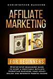 Affiliate Marketing for Beginners: Step-by-step beginners' guide to start a profitable Affiliate Marketing business, make money online and generate passive income